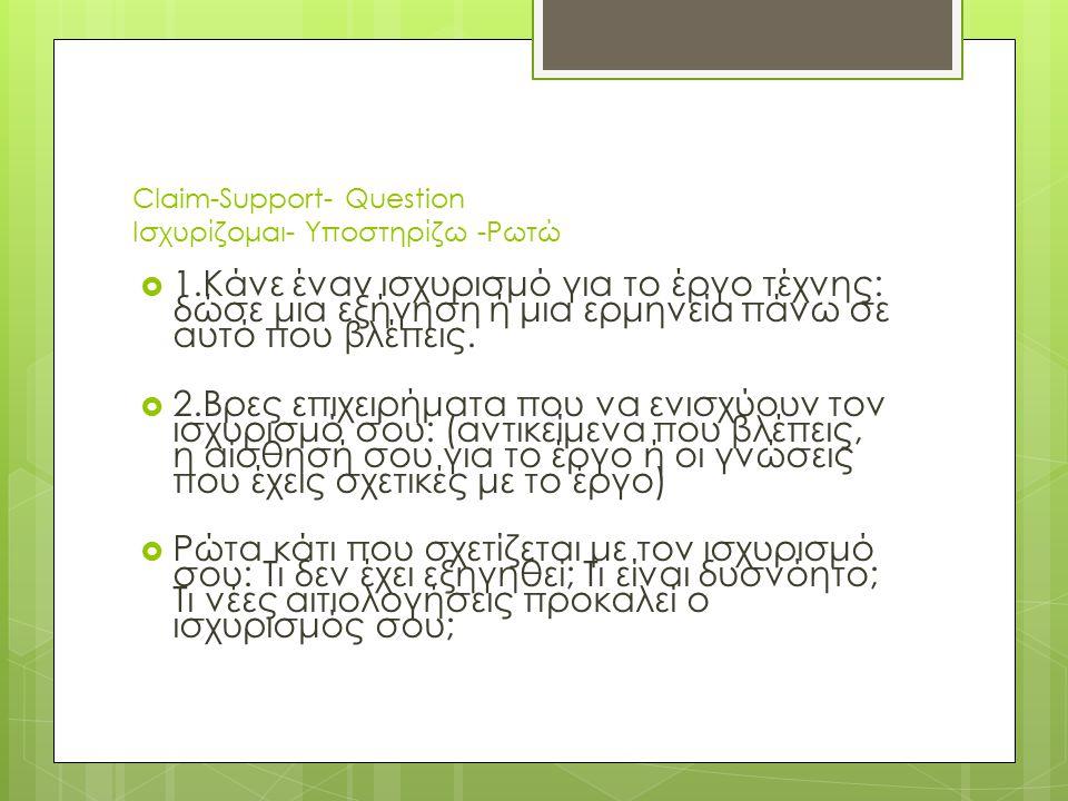 Claim-Support- Question Iσχυρίζομαι- Υποστηρίζω -Ρωτώ  1.Κάνε έναν ισχυρισμό για το έργο τέχνης: δώσε μια εξήγηση ή μια ερμηνεία πάνω σε αυτό που βλέ