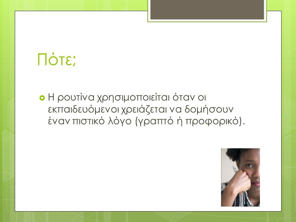 Πότε;  Η ρουτίνα χρησιμοποιείται όταν οι εκπαιδευόμενοι χρειάζεται να δομήσουν έναν πιστικό λόγο (γραπτό ή προφορικό).