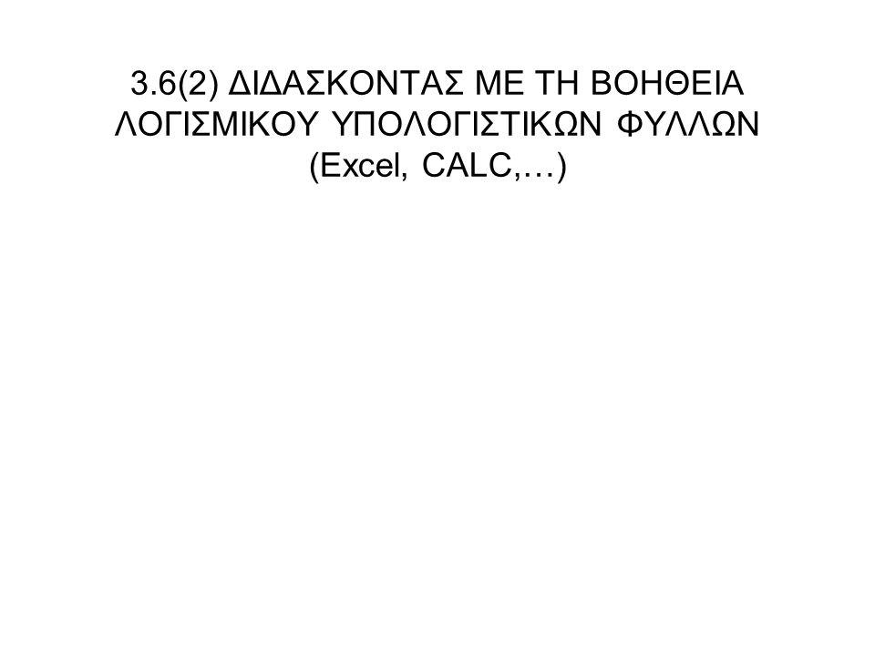3.6(2) ΔΙΔΑΣΚΟΝΤΑΣ ΜΕ ΤΗ ΒΟΗΘΕΙΑ ΛΟΓΙΣΜΙΚΟΥ ΥΠΟΛΟΓΙΣΤΙΚΩΝ ΦΥΛΛΩΝ (Excel, CALC,…)
