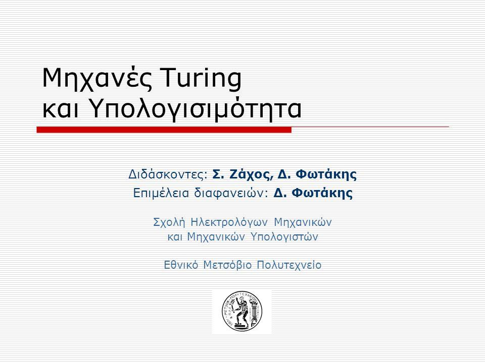 Μηχανές Turing και Υπολογισιμότητα Διδάσκοντες: Σ. Ζάχος, Δ. Φωτάκης Επιμέλεια διαφανειών: Δ. Φωτάκης Σχολή Ηλεκτρολόγων Μηχανικών και Μηχανικών Υπολο