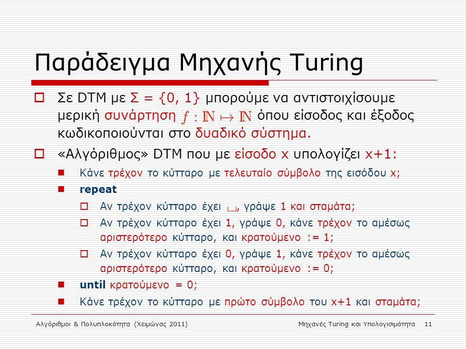 Αλγόριθμοι & Πολυπλοκότητα (Χειμώνας 2011)Μηχανές Turing και Υπολογισιμότητα 11 Παράδειγμα Μηχανής Turing  Σε DTM με Σ = {0, 1} μπορούμε να αντιστοιχίσουμε μερική συνάρτηση όπου είσοδος και έξοδος κωδικοποιούνται στο δυαδικό σύστημα.