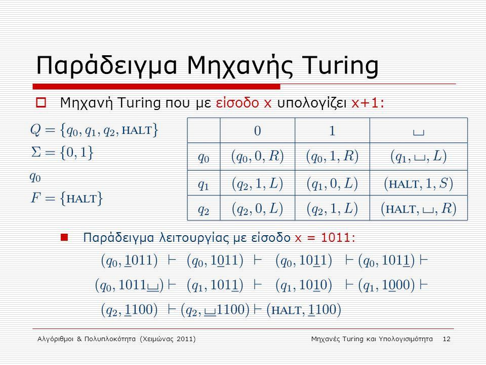 Αλγόριθμοι & Πολυπλοκότητα (Χειμώνας 2011)Μηχανές Turing και Υπολογισιμότητα 12 Παράδειγμα Μηχανής Turing  Μηχανή Turing που με είσοδο x υπολογίζει x+1: Παράδειγμα λειτουργίας με είσοδο x = 1011: