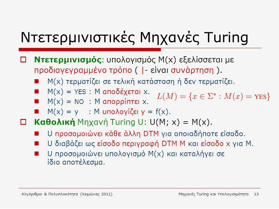Αλγόριθμοι & Πολυπλοκότητα (Χειμώνας 2011)Μηχανές Turing και Υπολογισιμότητα 13 Ντετερμινιστικές Μηχανές Turing  Ντετερμινισμός: υπολογισμός M(x) εξελίσσεται με προδιαγεγραμμένο τρόπο (  - είναι συνάρτηση ).