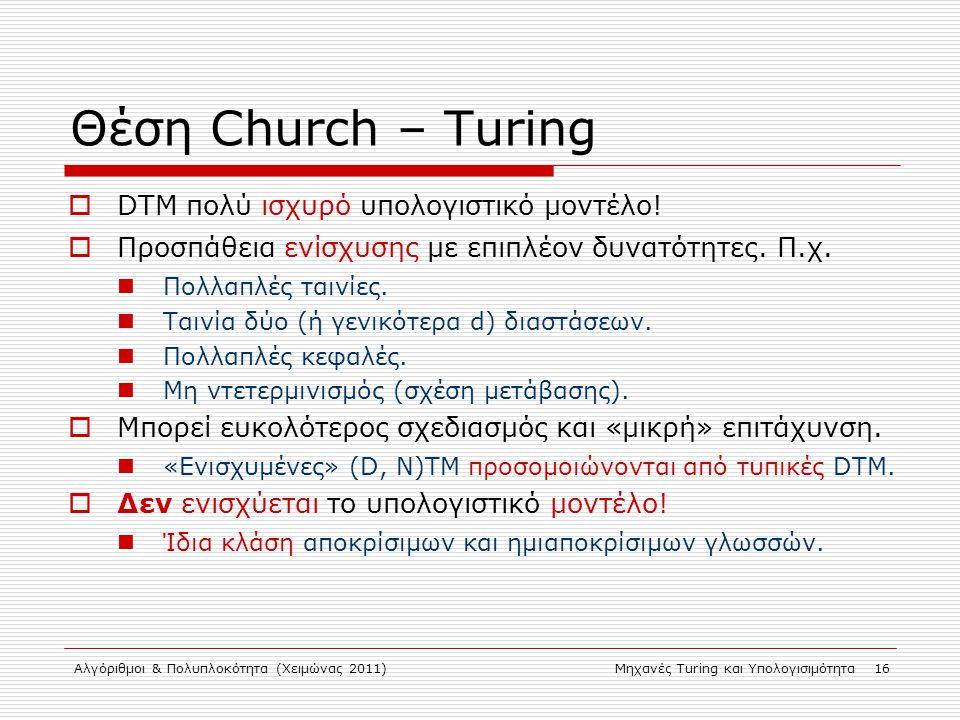 Αλγόριθμοι & Πολυπλοκότητα (Χειμώνας 2011)Μηχανές Turing και Υπολογισιμότητα 16 Θέση Church – Turing  DTM πολύ ισχυρό υπολογιστικό μοντέλο!  Προσπάθ