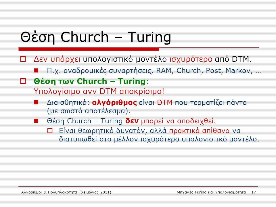 Αλγόριθμοι & Πολυπλοκότητα (Χειμώνας 2011)Μηχανές Turing και Υπολογισιμότητα 17 Θέση Church – Turing  Δεν υπάρχει υπολογιστικό μοντέλο ισχυρότερο από DTM.