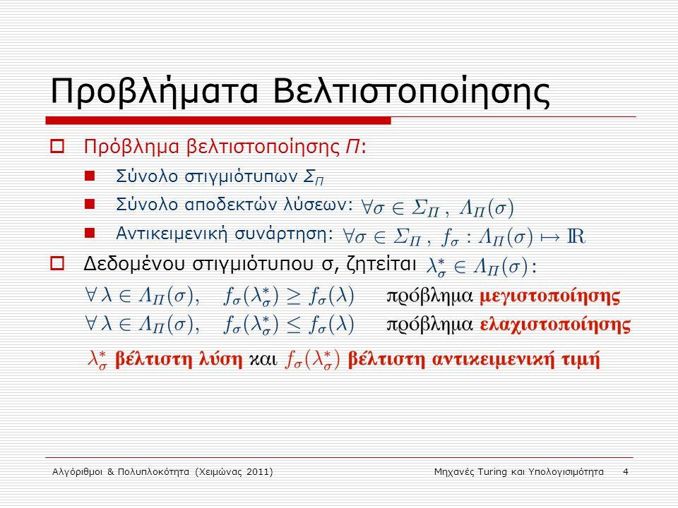 Αλγόριθμοι & Πολυπλοκότητα (Χειμώνας 2011)Μηχανές Turing και Υπολογισιμότητα 4 Προβλήματα Βελτιστοποίησης  Πρόβλημα βελτιστοποίησης Π: Σύνολο στιγμιότυπων Σ Π Σύνολο αποδεκτών λύσεων: Αντικειμενική συνάρτηση:  Δεδομένου στιγμιότυπου σ, ζητείται