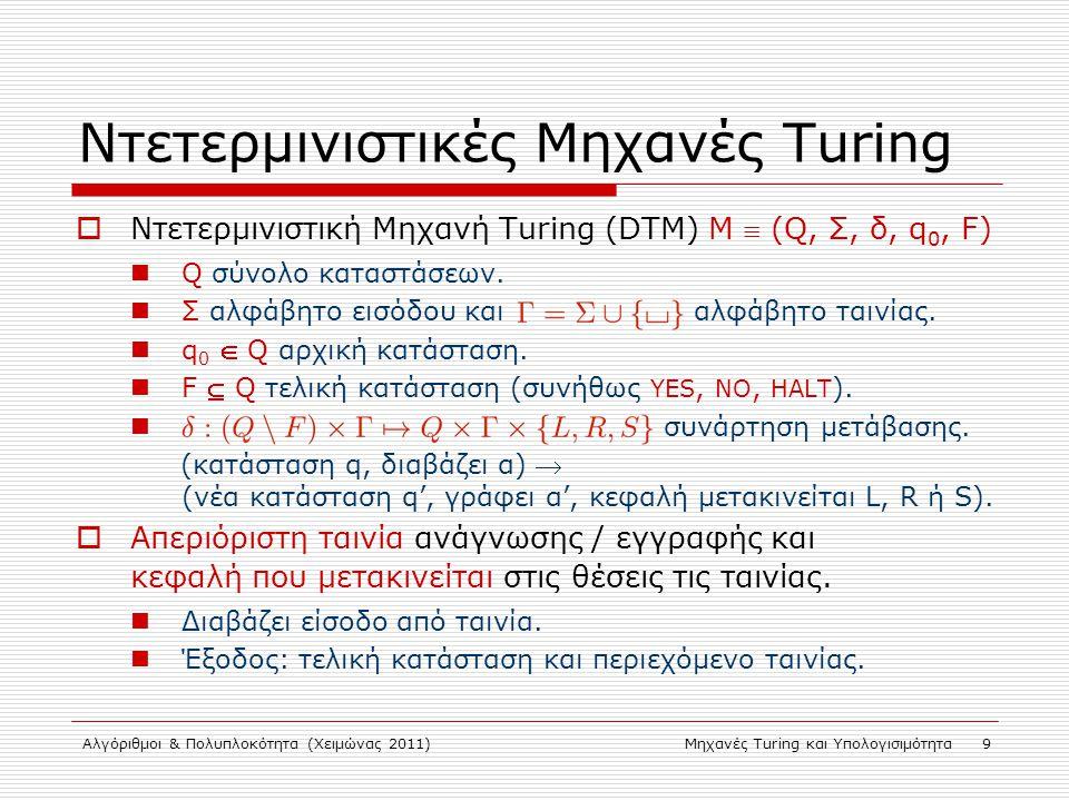 Αλγόριθμοι & Πολυπλοκότητα (Χειμώνας 2011)Μηχανές Turing και Υπολογισιμότητα 9 Ντετερμινιστικές Μηχανές Turing  Ντετερμινιστική Μηχανή Turing (DTM) M  (Q, Σ, δ, q 0, F) Q σύνολο καταστάσεων.