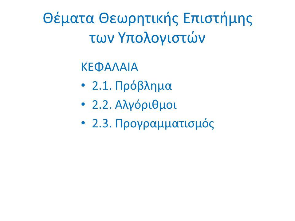 Θέματα Θεωρητικής Επιστήμης των Υπολογιστών ΚΕΦΑΛΑΙΑ 2.1. Πρόβλημα 2.2. Αλγόριθμοι 2.3. Προγραμματισμός
