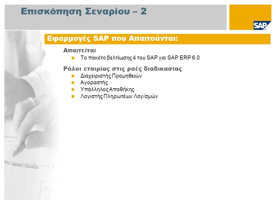 Επισκόπηση Σεναρίου – 2 Απαιτείται Το πακέτο βελτίωσης 4 του SAP για SAP ERP 6.0 Ρόλοι εταιρίας στις ροές διαδικασίας Διαχειριστής Προμηθειών Αγοραστής Υπάλληλος Αποθήκης Λογιστής Πληρωτέων Λογ/σμών Εφαρμογές SAP που Απαιτούνται: