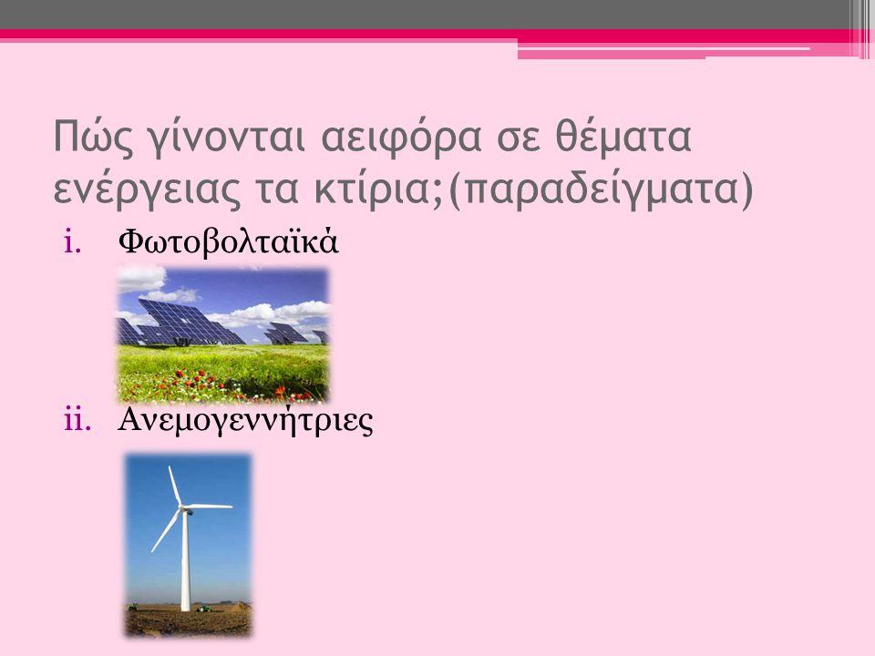 Πώς γίνονται αειφόρα σε θέματα ενέργειας τα κτίρια;(παραδείγματα) i.Φωτοβολταϊκά ii.Ανεμογεννήτριες
