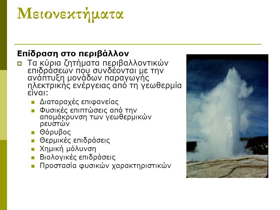 Μειονεκτήματα Επίδραση στο περιβάλλον  Τα κύρια ζητήματα περιβαλλοντικών επιδράσεων που συνδέονται με την ανάπτυξη μονάδων παραγωγής ηλεκτρικής ενέργειας από τη γεωθερμία είναι: Διαταραχές επιφανείας Φυσικές επιπτώσεις από την απομάκρυνση των γεωθερμικών ρευστών Θόρυβος Θερμικές επιδράσεις Χημική μόλυνση Βιολογικές επιδράσεις Προστασία φυσικών χαρακτηριστικών