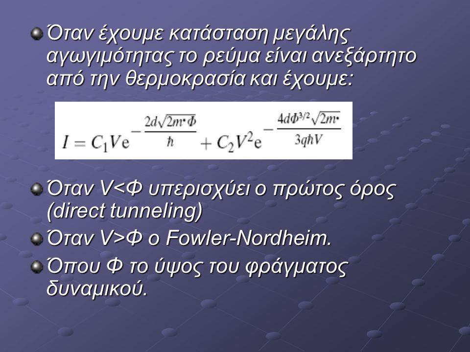 Όταν έχουμε κατάσταση μεγάλης αγωγιμότητας το ρεύμα είναι ανεξάρτητο από την θερμοκρασία και έχουμε: Όταν V<Φ υπερισχύει ο πρώτος όρος (direct tunneling) Όταν V>Φ o Fowler-Nordheim.