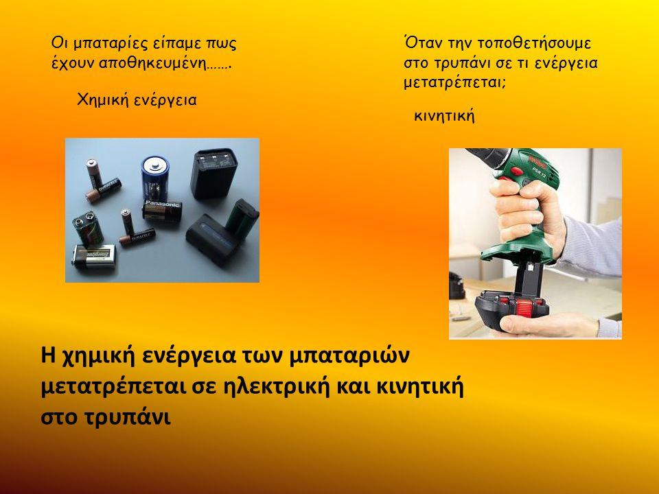 Η χημική ενέργεια των μπαταριών μετατρέπεται σε ηλεκτρική και κινητική στο τρυπάνι Οι μπαταρίες είπαμε πως έχουν αποθηκευμένη……. Χημική ενέργεια Όταν