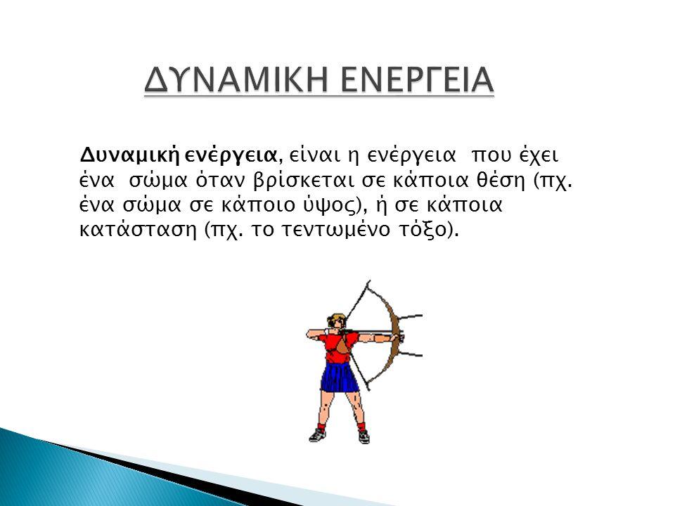 Δυναμική ενέργεια, είναι η ενέργεια που έχει ένα σώμα όταν βρίσκεται σε κάποια θέση (πχ.