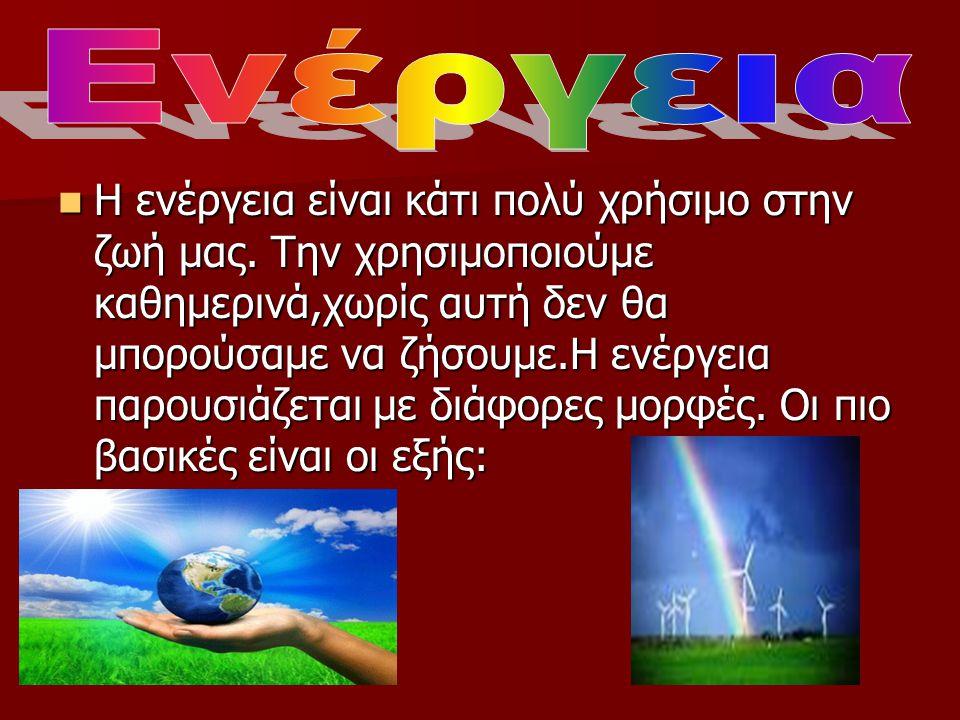 Η ενέργεια είναι κάτι πολύ χρήσιμο στην ζωή μας. Την χρησιμοποιούμε καθημερινά,χωρίς αυτή δεν θα μπορούσαμε να ζήσουμε.Η ενέργεια παρουσιάζεται με διά