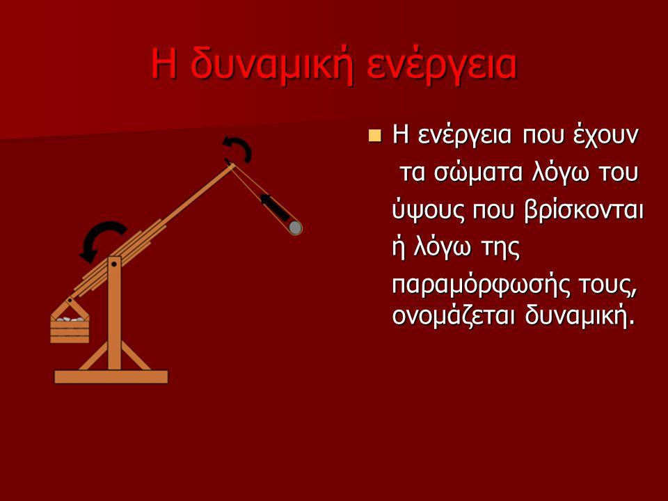 Η δυναμική ενέργεια Η ενέργεια που έχουν Η ενέργεια που έχουν τα σώματα λόγω του τα σώματα λόγω του ύψους που βρίσκονται ύψους που βρίσκονται ή λόγω τ