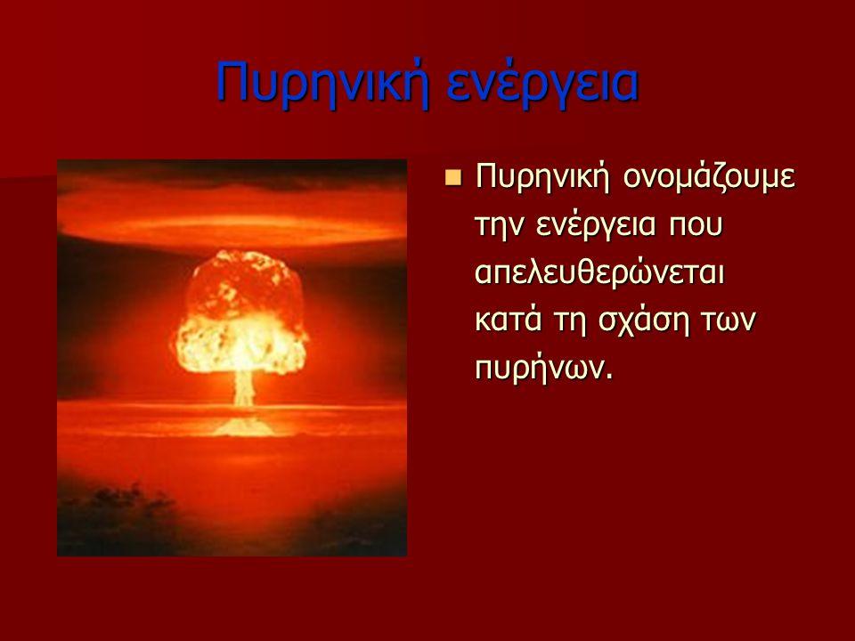 Πυρηνική ενέργεια Πυρηνική ονομάζουμε Πυρηνική ονομάζουμε την ενέργεια που την ενέργεια που απελευθερώνεται απελευθερώνεται κατά τη σχάση των κατά τη