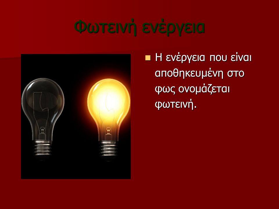 Φωτεινή ενέργεια Η ενέργεια που είναι αποθηκευμένη στο φως ονομάζεται φωτεινή.