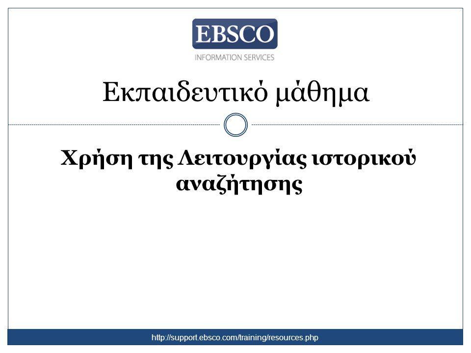 Εκπαιδευτικό μάθημα Χρήση της Λειτουργίας ιστορικού αναζήτησης http://support.ebsco.com/training/resources.php