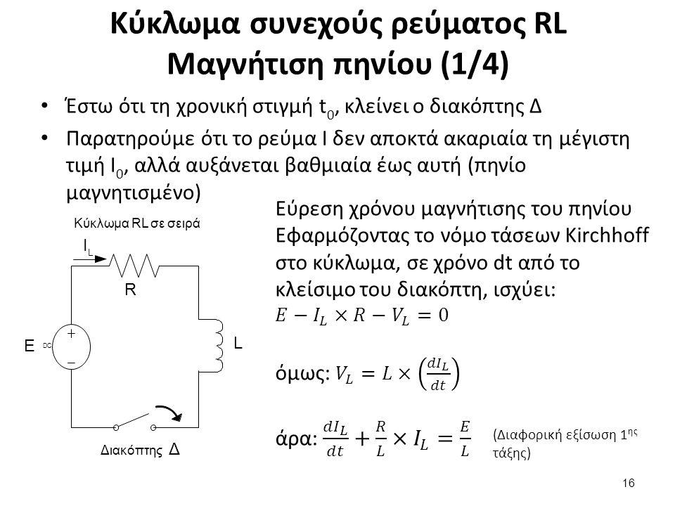 Κύκλωμα συνεχούς ρεύματος RL Μαγνήτιση πηνίου (1/4) Έστω ότι τη χρονική στιγμή t 0, κλείνει ο διακόπτης Δ Παρατηρούμε ότι το ρεύμα I δεν αποκτά ακαριαία τη μέγιστη τιμή Ι 0, αλλά αυξάνεται βαθμιαία έως αυτή (πηνίο μαγνητισμένο) 16 (Διαφορική εξίσωση 1 ης τάξης) L Ι L Ε R Διακόπτης Δ DCDC Κύκλωμα RL σε σειρά