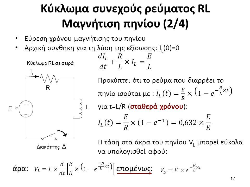 Κύκλωμα συνεχούς ρεύματος RL Μαγνήτιση πηνίου (2/4) 17 L Ι L Ε R Διακόπτης Δ DCDC Κύκλωμα RL σε σειρά Η τάση στα άκρα του πηνίου V L μπορεί εύκολα να υπολογισθεί αφού: άρα:επομένως: