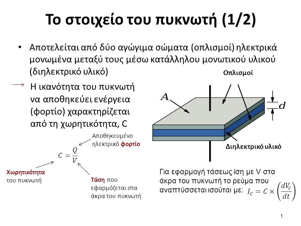 Το στοιχείο του πυκνωτή (1/2) Αποτελείται από δύο αγώγιμα σώματα (οπλισμοί) ηλεκτρικά μονωμένα μεταξύ τους μέσω κατάλληλου μονωτικού υλικού (διηλεκτρικό υλικό) 1 Οπλισμοί Διηλεκτρικό υλικό Η ικανότητα του πυκνωτή να αποθηκεύει ενέργεια (φορτίο) χαρακτηρίζεται από τη χωρητικότητα, C Αποθηκευμένο ηλεκτρικό φορτίο Τάση που εφαρμόζεται στα άκρα του πυκνωτή Χωρητικότητα του πυκνωτή Για εφαρμογή τάσεως ίση με V στα άκρα του πυκνωτή το ρεύμα που αναπτύσσεται ισούται με: