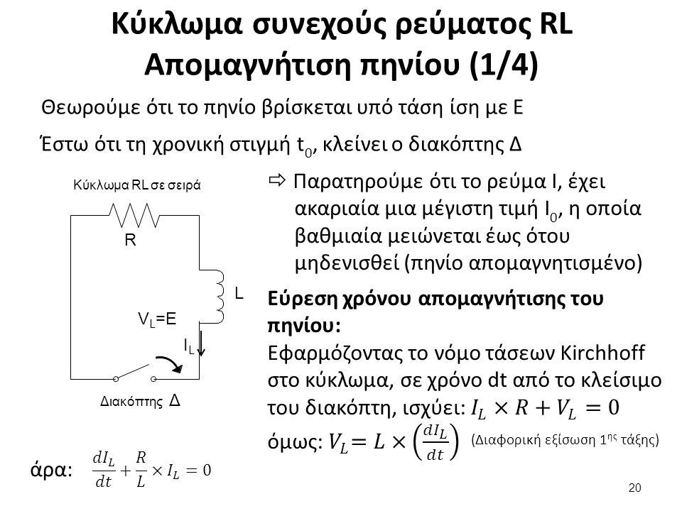 Κύκλωμα συνεχούς ρεύματος RL Απομαγνήτιση πηνίου (1/4) Θεωρούμε ότι το πηνίο βρίσκεται υπό τάση ίση με E Έστω ότι τη χρονική στιγμή t 0, κλείνει ο διακόπτης Δ 20  Παρατηρούμε ότι το ρεύμα I, έχει ακαριαία μια μέγιστη τιμή Ι 0, η οποία βαθμιαία μειώνεται έως ότου μηδενισθεί (πηνίο απομαγνητισμένο) άρα: (Διαφορική εξίσωση 1 ης τάξης) Κύκλωμα RL σε σειρά L R Διακόπτης Δ ILIL V L =E