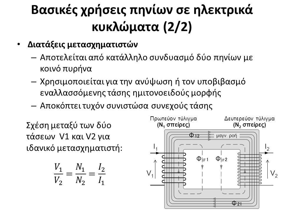Βασικές χρήσεις πηνίων σε ηλεκτρικά κυκλώματα (2/2) Διατάξεις μετασχηματιστών – Αποτελείται από κατάλληλο συνδυασμό δύο πηνίων με κοινό πυρήνα – Χρησιμοποιείται για την ανύψωση ή τον υποβιβασμό εναλλασσόμενης τάσης ημιτονοειδούς μορφής – Αποκόπτει τυχόν συνιστώσα συνεχούς τάσης 26 Πρωτεύον τύλιγμα (Ν 1 σπείρες) Δευτερεύον τύλιγμα (Ν 2 σπείρες) μαγν.