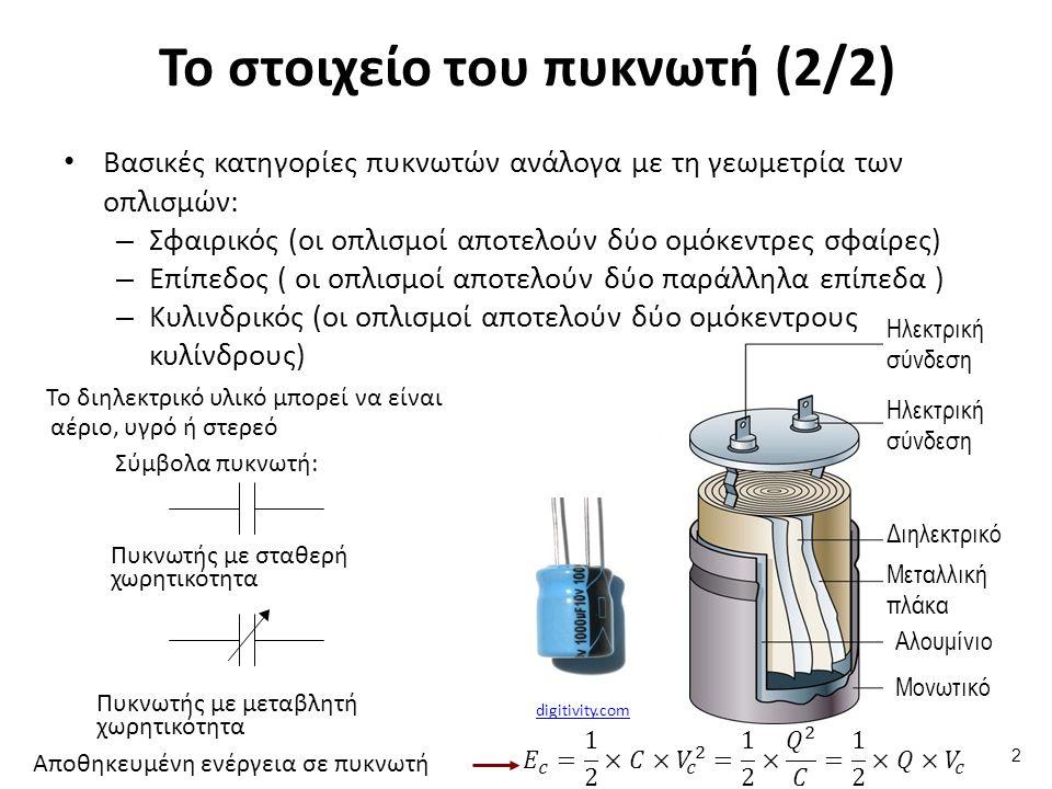 Το στοιχείο του πυκνωτή (2/2) Βασικές κατηγορίες πυκνωτών ανάλογα με τη γεωμετρία των οπλισμών: – Σφαιρικός (οι οπλισμοί αποτελούν δύο ομόκεντρες σφαίρες) – Επίπεδος ( οι οπλισμοί αποτελούν δύο παράλληλα επίπεδα ) – Κυλινδρικός (οι οπλισμοί αποτελούν δύο ομόκεντρους κυλίνδρους) 2 digitivity.com Το διηλεκτρικό υλικό μπορεί να είναι αέριο, υγρό ή στερεό Σύμβολα πυκνωτή: Πυκνωτής με μεταβλητή χωρητικότητα Πυκνωτής με σταθερή χωρητικότητα Αποθηκευμένη ενέργεια σε πυκνωτή Ηλεκτρική σύνδεση Διηλεκτρικό Μεταλλική πλάκα Αλουμίνιο Μονωτικό