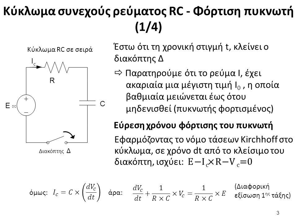 Κύκλωμα συνεχούς ρεύματος RC - Φόρτιση πυκνωτή (1/4) Έστω ότι τη χρονική στιγμή t, κλείνει ο διακόπτης Δ  Παρατηρούμε ότι το ρεύμα I, έχει ακαριαία μια μέγιστη τιμή Ι 0, η οποία βαθμιαία μειώνεται έως ότου μηδενισθεί (πυκνωτής φορτισμένος) 3 C Ι c Ε DCΕ DC R Διακόπτης Δ Κύκλωμα RC σε σειρά Εύρεση χρόνου φόρτισης του πυκνωτή Εφαρμόζοντας το νόμο τάσεων Kirchhoff στο κύκλωμα, σε χρόνο dt από το κλείσιμο του διακόπτη, ισχύει: E − I c ×R−V c =0 άρα:όμως: (Διαφορική εξίσωση 1 ης τάξης)