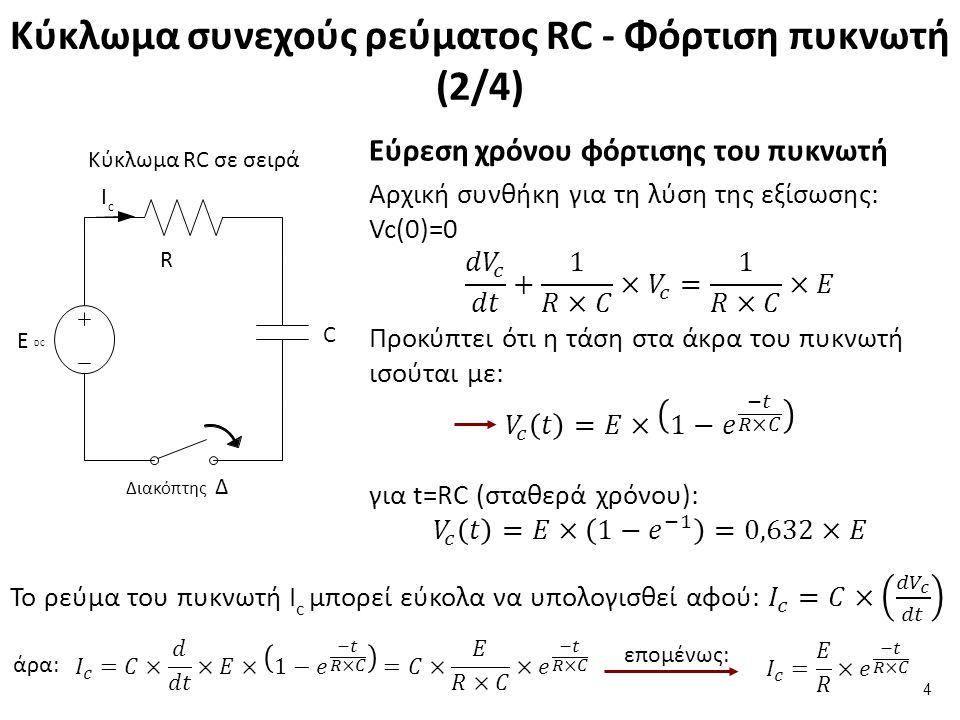 Κύκλωμα συνεχούς ρεύματος RC - Φόρτιση πυκνωτή (2/4) 4 C Ι c Ε DCΕ DC R Διακόπτης Δ Κύκλωμα RC σε σειρά άρα: επομένως: