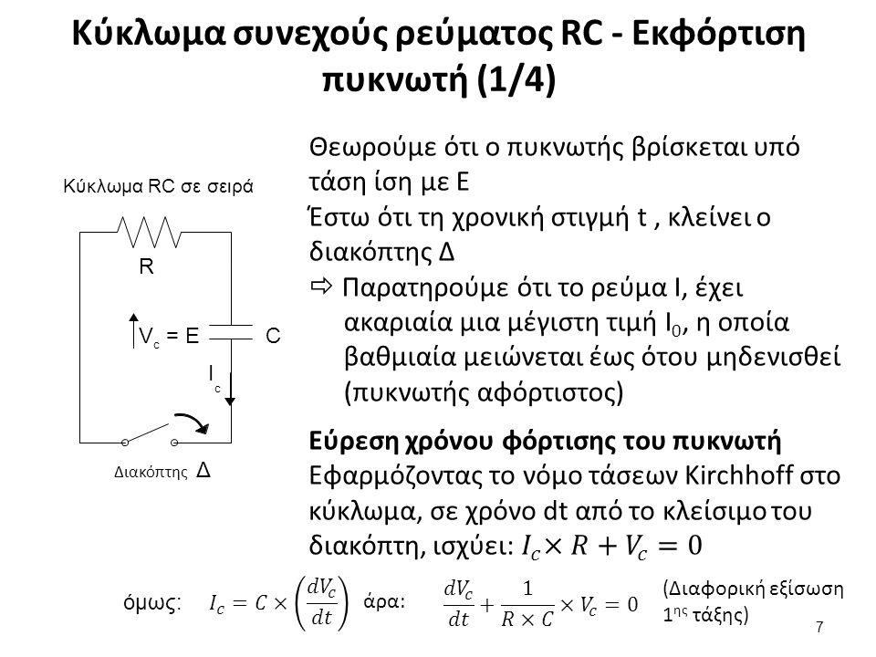 Κύκλωμα συνεχούς ρεύματος RC - Εκφόρτιση πυκνωτή (1/4) 7 Κύκλωμα RC σε σειρά C ΙcΙc V= EV= E c R Διακόπτης Δ Θεωρούμε ότι ο πυκνωτής βρίσκεται υπό τάση ίση με E Έστω ότι τη χρονική στιγμή t, κλείνει ο διακόπτης Δ  Παρατηρούμε ότι το ρεύμα I, έχει ακαριαία μια μέγιστη τιμή Ι 0, η οποία βαθμιαία μειώνεται έως ότου μηδενισθεί (πυκνωτής αφόρτιστος) όμως: άρα: (Διαφορική εξίσωση 1 ης τάξης)