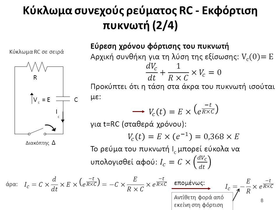 Κύκλωμα συνεχούς ρεύματος RC - Εκφόρτιση πυκνωτή (2/4) 8 Κύκλωμα RC σε σειρά C ΙcΙc V= EV= E c R Διακόπτης Δ άρα: επομένως: Αντίθετη φορά από εκείνη στη φόρτιση