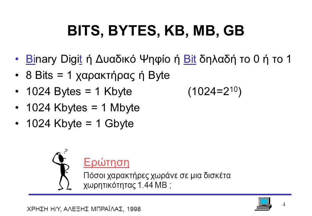 4 ΧΡΗΣΗ Η/Υ, ΑΛΕΞΗΣ ΜΠΡΑΪΛΑΣ, 1998 BITS, BYTES, KB, MB, GB Binary Digit ή Δυαδικό Ψηφίο ή Bit δηλαδή το 0 ή το 1 8 Bits = 1 χαρακτήρας ή Byte 1024 Byt