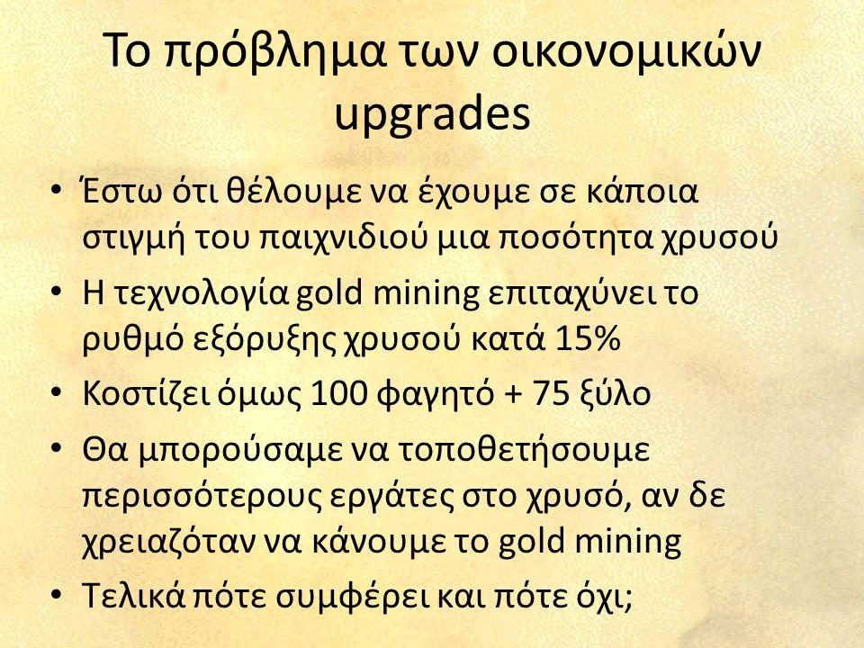 Το πρόβλημα των οικονομικών upgrades Έστω ότι θέλουμε να έχουμε σε κάποια στιγμή του παιχνιδιού μια ποσότητα χρυσού Η τεχνολογία gold mining επιταχύνει το ρυθμό εξόρυξης χρυσού κατά 15% Κοστίζει όμως 100 φαγητό + 75 ξύλο Θα μπορούσαμε να τοποθετήσουμε περισσότερους εργάτες στο χρυσό, αν δε χρειαζόταν να κάνουμε το gold mining Τελικά πότε συμφέρει και πότε όχι;