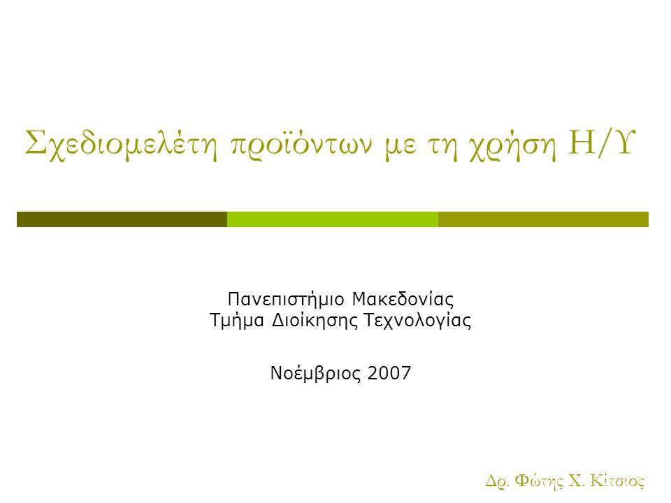 Σχεδιομελέτη προϊόντων με τη χρήση Η/Υ Πανεπιστήμιο Μακεδονίας Τμήμα Διοίκησης Τεχνολογίας Νοέμβριος 2007 Δρ.