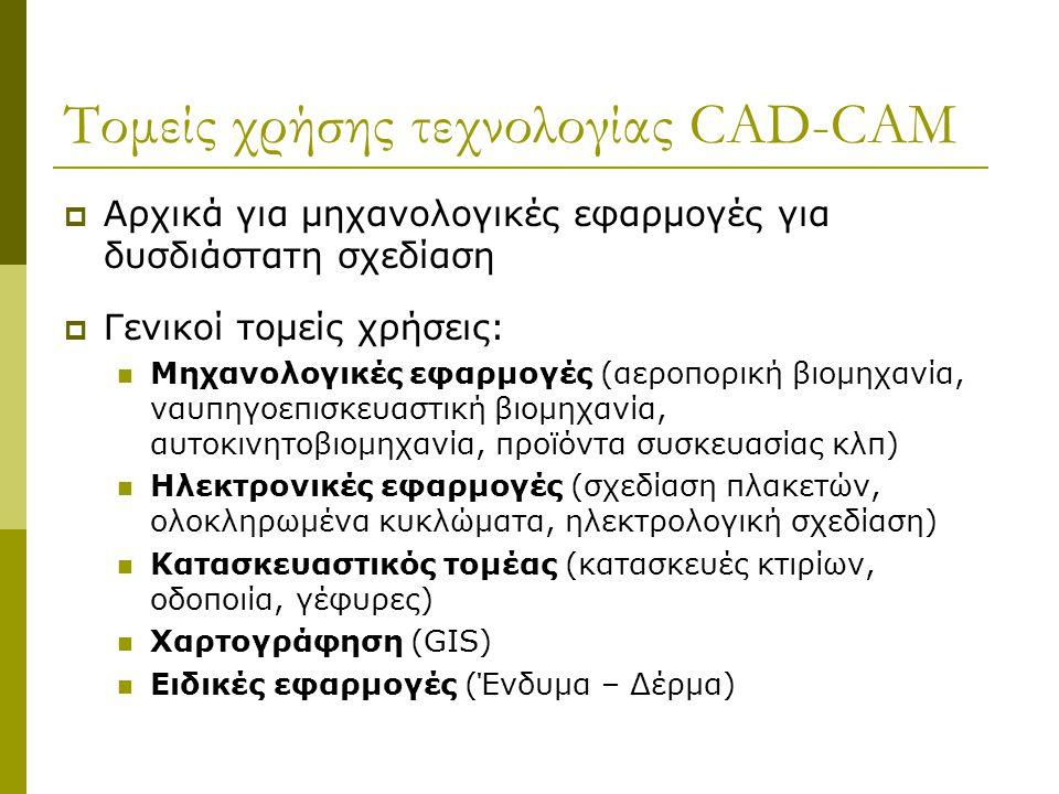 Τομείς χρήσης τεχνολογίας CAD-CAM  Αρχικά για μηχανολογικές εφαρμογές για δυσδιάστατη σχεδίαση  Γενικοί τομείς χρήσεις: Μηχανολογικές εφαρμογές (αεροπορική βιομηχανία, ναυπηγοεπισκευαστική βιομηχανία, αυτοκινητοβιομηχανία, προϊόντα συσκευασίας κλπ) Ηλεκτρονικές εφαρμογές (σχεδίαση πλακετών, ολοκληρωμένα κυκλώματα, ηλεκτρολογική σχεδίαση) Κατασκευαστικός τομέας (κατασκευές κτιρίων, οδοποιία, γέφυρες) Χαρτογράφηση (GIS) Ειδικές εφαρμογές (Ένδυμα – Δέρμα)