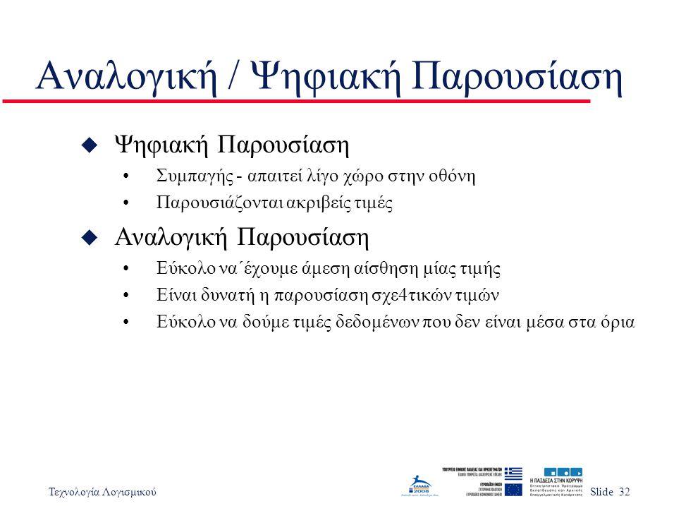 Τεχνολογία ΛογισμικούSlide 32 Αναλογική / Ψηφιακή Παρουσίαση u Ψηφιακή Παρουσίαση Συμπαγής - απαιτεί λίγο χώρο στην οθόνη Παρουσιάζονται ακριβείς τιμές u Αναλογική Παρουσίαση Εύκολο να΄έχουμε άμεση αίσθηση μίας τιμής Είναι δυνατή η παρουσίαση σχε4τικών τιμών Εύκολο να δούμε τιμές δεδομένων που δεν είναι μέσα στα όρια