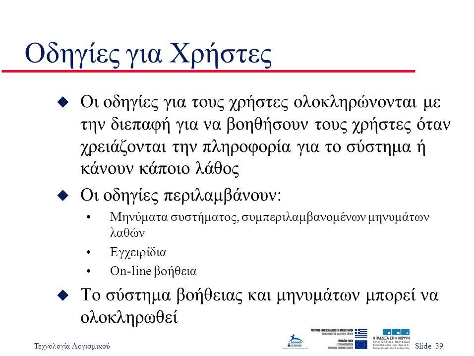 Τεχνολογία ΛογισμικούSlide 39 Οδηγίες για Χρήστες u Οι οδηγίες για τους χρήστες ολοκληρώνονται με την διεπαφή για να βοηθήσουν τους χρήστες όταν χρειάζονται την πληροφορία για το σύστημα ή κάνουν κάποιο λάθος u Οι οδηγίες περιλαμβάνουν: Μηνύματα συστήματος, συμπεριλαμβανομένων μηνυμάτων λαθών Εγχειρίδια On-line βοήθεια u Το σύστημα βοήθειας και μηνυμάτων μπορεί να ολοκληρωθεί