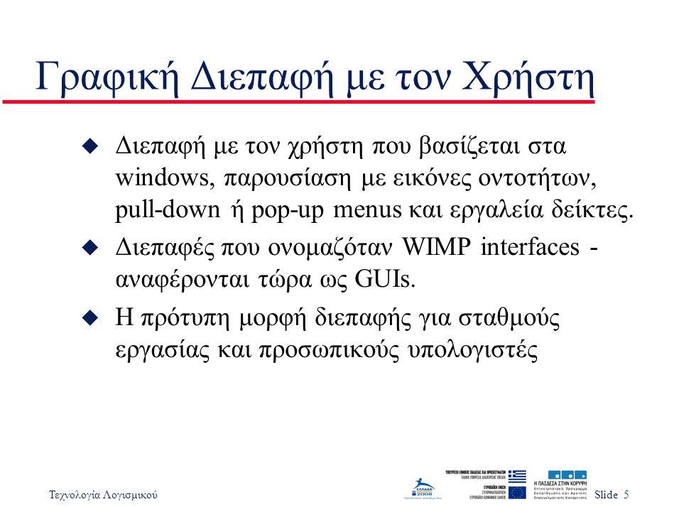 Τεχνολογία ΛογισμικούSlide 5 Γραφική Διεπαφή με τον Χρήστη u Διεπαφή με τον χρήστη που βασίζεται στα windows, παρουσίαση με εικόνες οντοτήτων, pull-down ή pop-up menus και εργαλεία δείκτες.