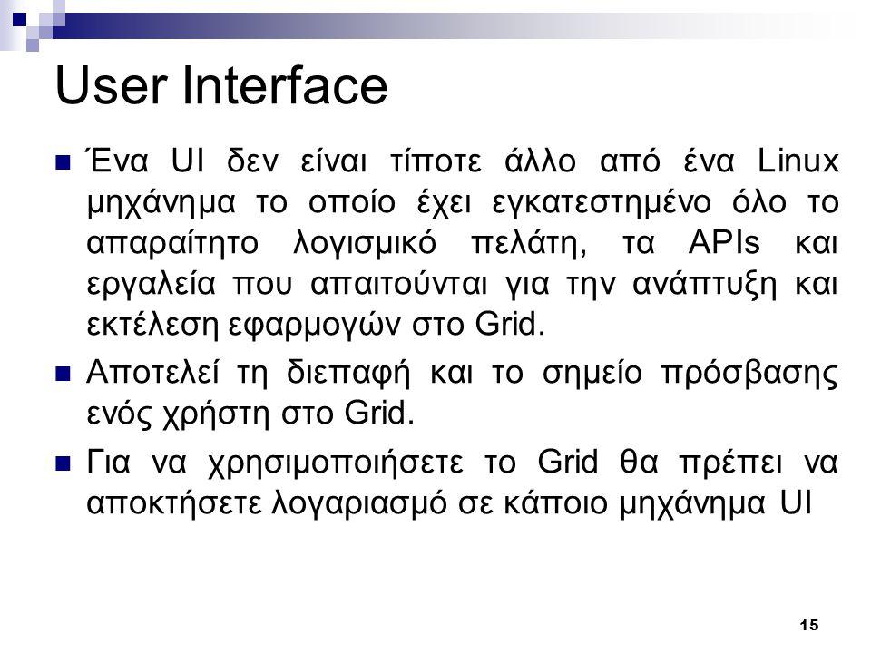 15 User Interface Ένα UI δεν είναι τίποτε άλλο από ένα Linux μηχάνημα το οποίο έχει εγκατεστημένο όλο το απαραίτητο λογισμικό πελάτη, τα APIs και εργαλεία που απαιτούνται για την ανάπτυξη και εκτέλεση εφαρμογών στο Grid.