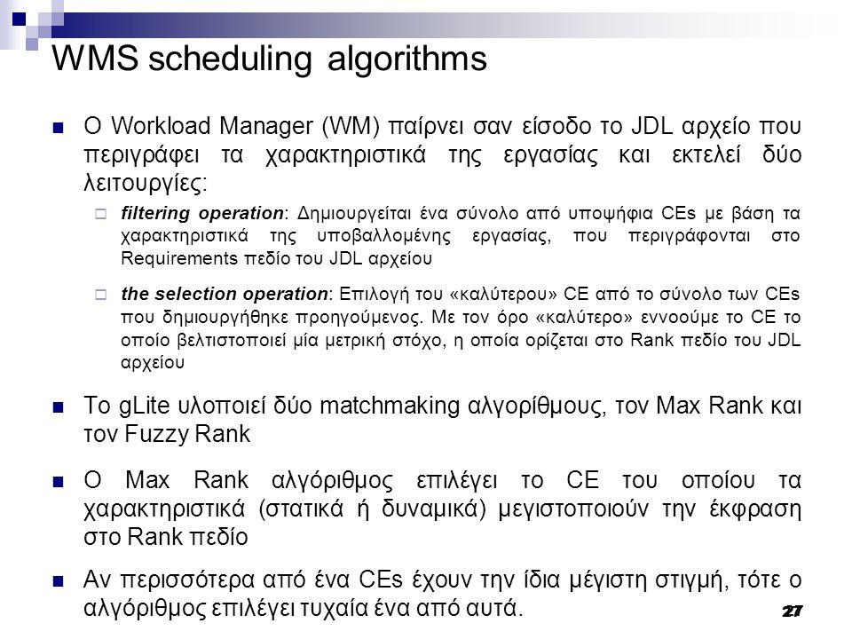 27 WMS scheduling algorithms Ο Workload Manager (WM) παίρνει σαν είσοδο το JDL αρχείο που περιγράφει τα χαρακτηριστικά της εργασίας και εκτελεί δύο λειτουργίες:  filtering operation: Δημιουργείται ένα σύνολο από υποψήφια CEs με βάση τα χαρακτηριστικά της υποβαλλομένης εργασίας, που περιγράφονται στο Requirements πεδίο του JDL αρχείου  the selection operation: Επιλογή του «καλύτερου» CE από το σύνολο των CEs που δημιουργήθηκε προηγούμενος.
