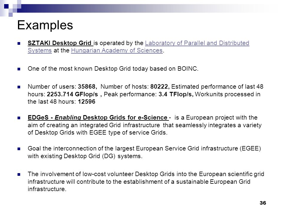 36 Examples SZTAKI Desktop Grid is operated by the Laboratory of Parallel and Distributed Systems at the Hungarian Academy of Sciences.Laboratory of Parallel and Distributed SystemsHungarian Academy of Sciences One of the most known Desktop Grid today based on BOINC.