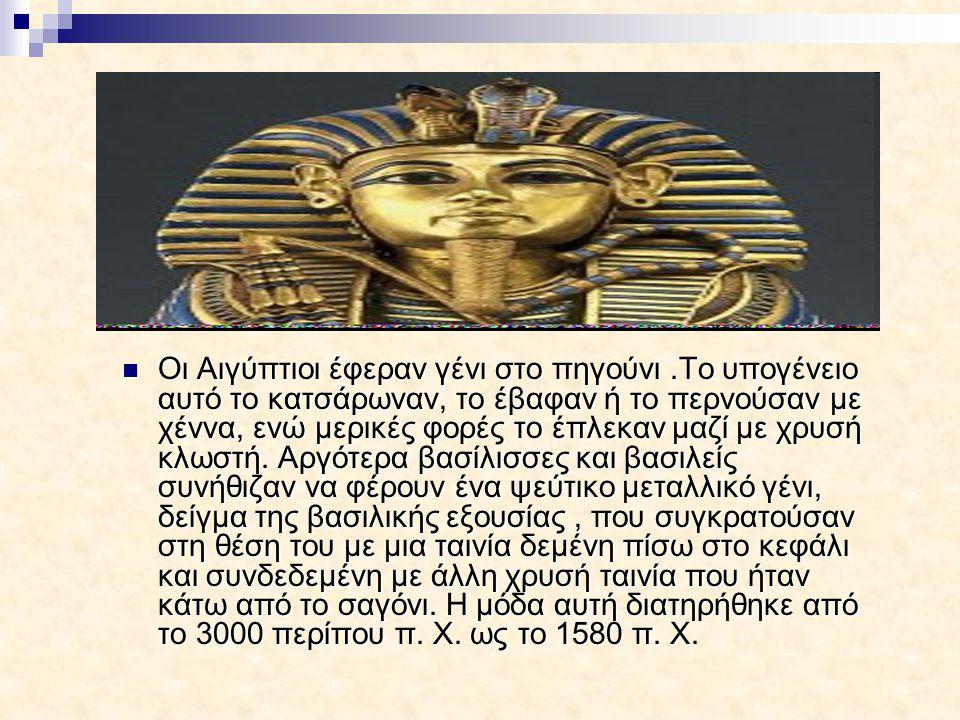 Οι Αιγύπτιοι έφεραν γένι στο πηγούνι.Το υπογένειο αυτό το κατσάρωναν, το έβαφαν ή το περνούσαν με χέννα, ενώ μερικές φορές το έπλεκαν μαζί με χρυσή κλ