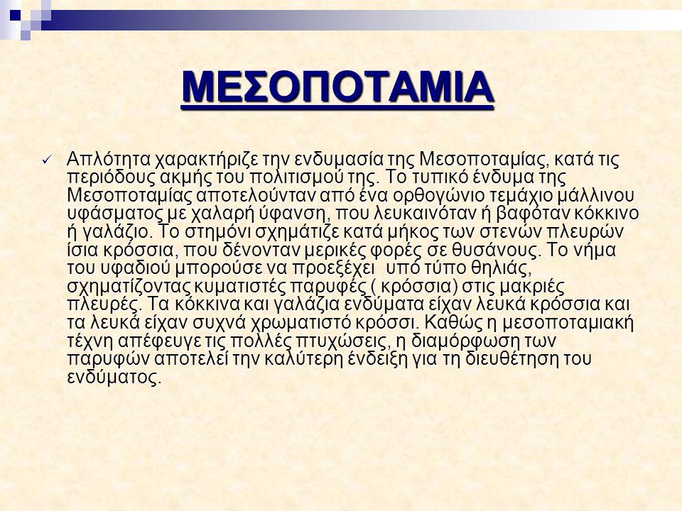 ΜΕΣΟΠΟΤΑΜΙΑ Απλότητα χαρακτήριζε την ενδυμασία της Μεσοποταμίας, κατά τις περιόδους ακμής του πολιτισμού της. Το τυπικό ένδυμα της Μεσοποταμίας αποτελ