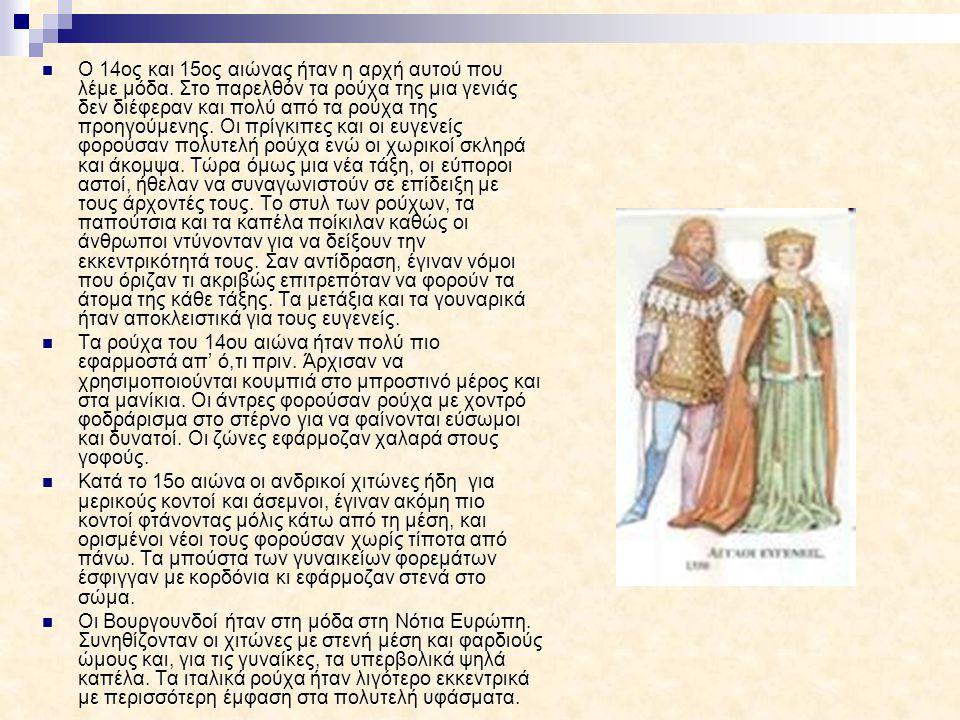 Ο 14ος και 15ος αιώνας ήταν η αρχή αυτού που λέμε μόδα. Στο παρελθόν τα ρούχα της μια γενιάς δεν διέφεραν και πολύ από τα ρούχα της προηγούμενης. Οι π
