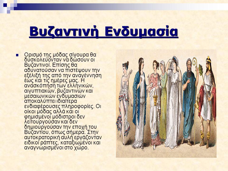 Βυζαντινή Ενδυμασία Ορισμό της μόδας σίγουρα θα δυσκολεύονταν να δώσουν οι Βυζαντινοί. Επίσης θα αδυνατούσαν να πιστέψουν την εξέλιξή της από την αναγ
