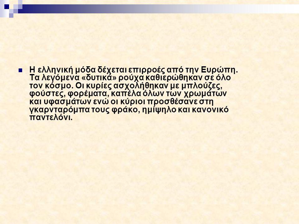 Η ελληνική μόδα δέχεται επιρροές από την Ευρώπη. Τα λεγόμενα «δυτικά» ρούχα καθιερώθηκαν σε όλο τον κόσμο. Οι κυρίες ασχολήθηκαν με μπλούζες, φούστες,