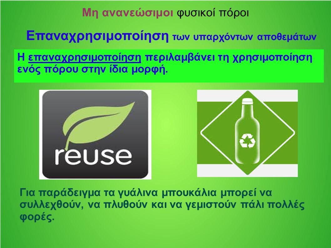 Μη ανανεώσιμοι φυσικοί πόροι Επαναχρησιμοποίηση των υπαρχόντων αποθεμάτων Η επαναχρησιμοποίηση περιλαμβάνει τη χρησιμοποίηση ενός πόρου στην ίδια μορφ