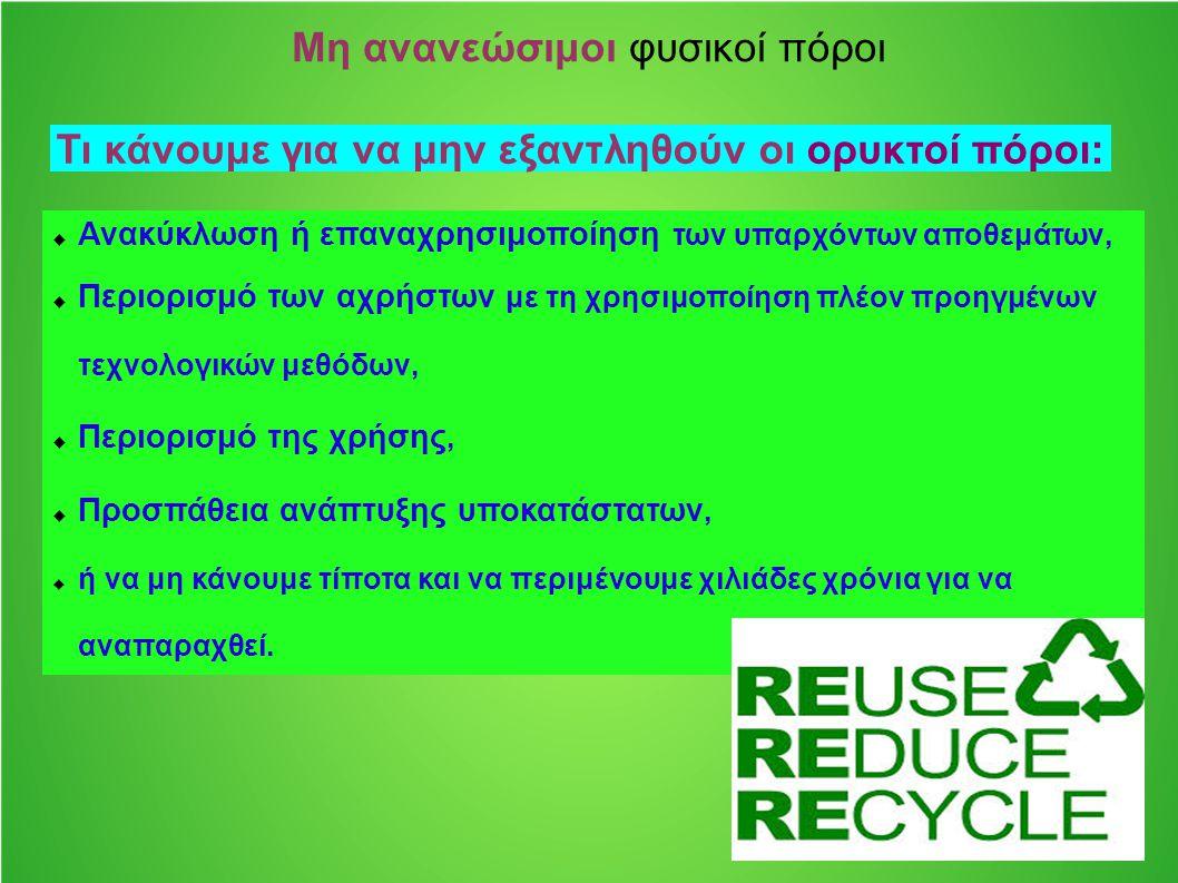 Μη ανανεώσιμοι φυσικοί πόροι  Ανακύκλωση ή επαναχρησιμοποίηση των υπαρχόντων αποθεμάτων,  Περιορισμό των αχρήστων με τη χρησιμοποίηση πλέον προηγμέν